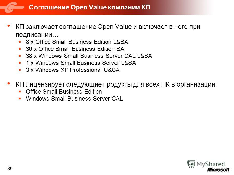39 Соглашение Open Value компании КП КП заключает соглашение Open Value и включает в него при подписании… 8 x Office Small Business Edition L&SA 30 x Office Small Business Edition SA 38 x Windows Small Business Server CAL L&SA 1 x Windows Small Busin