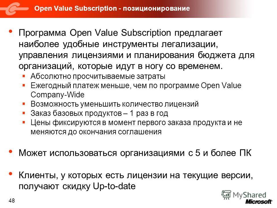 48 Open Value Subscription - позиционирование Программа Open Value Subscription предлагает наиболее удобные инструменты легализации, управления лицензиями и планирования бюджета для организаций, которые идут в ногу со временем. Абсолютно просчитываем