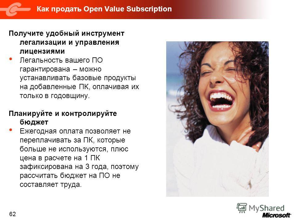 62 Как продать Open Value Subscription Получите удобный инструмент легализации и управления лицензиями Легальность вашего ПО гарантирована – можно устанавливать базовые продукты на добавленные ПК, оплачивая их только в годовщину. Планируйте и контрол