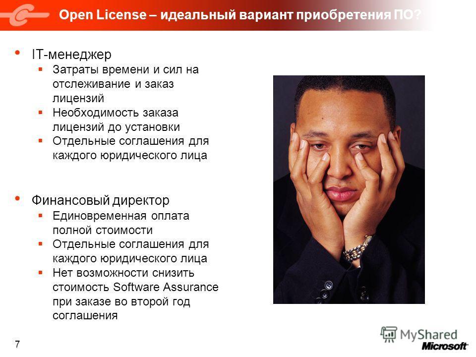 7 Open License – идеальный вариант приобретения ПО? IT-менеджер Затраты времени и сил на отслеживание и заказ лицензий Необходимость заказа лицензий до установки Отдельные соглашения для каждого юридического лица Финансовый директор Единовременная оп
