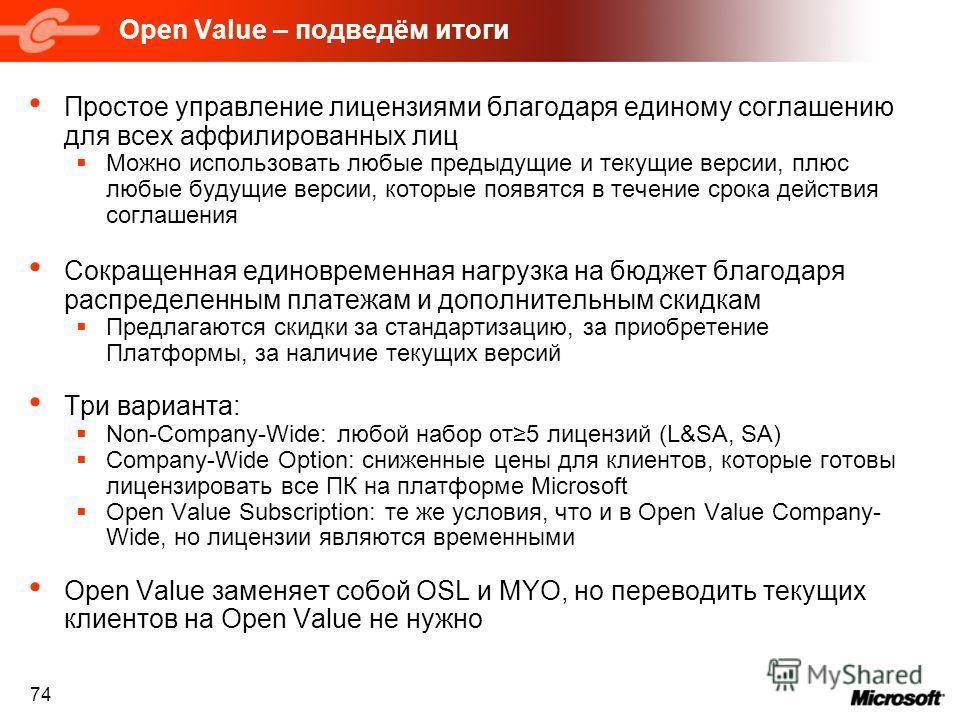 74 Open Value – подведём итоги Простое управление лицензиями благодаря единому соглашению для всех аффилированных лиц Можно использовать любые предыдущие и текущие версии, плюс любые будущие версии, которые появятся в течение срока действия соглашени