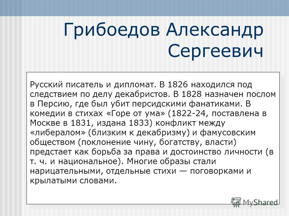 Грибоедов Александр Сергеевич Русский писатель и дипломат. В 1826 находился под следствием по делу декабристов. В 1828 назначен послом в Персию, где был убит персидскими фанатиками. В комедии в стихах «Горе от ума» (1822-24, поставлена в Москве в 183