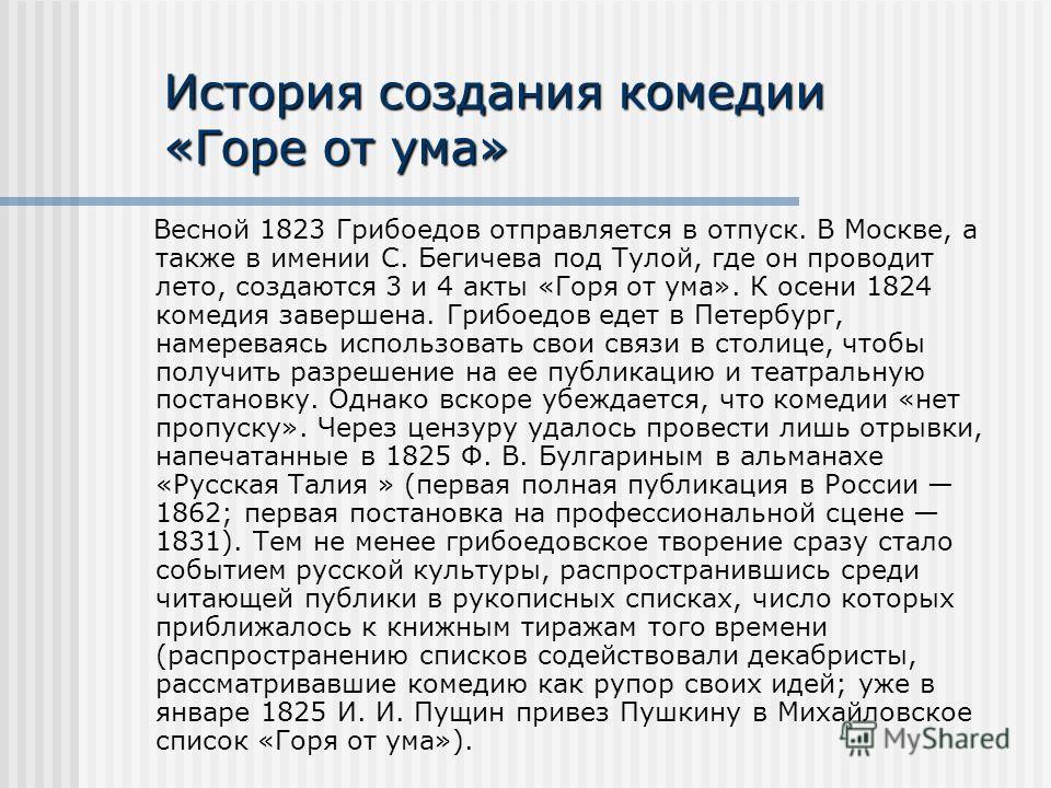 История создания комедии «Горе от ума» Весной 1823 Грибоедов отправляется в отпуск. В Москве, а также в имении С. Бегичева под Тулой, где он проводит лето, создаются 3 и 4 акты «Горя от ума». К осени 1824 комедия завершена. Грибоедов едет в Петербург