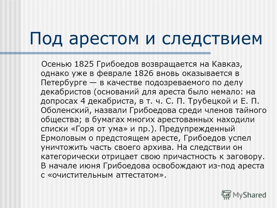 Под арестом и следствием Осенью 1825 Грибоедов возвращается на Кавказ, однако уже в феврале 1826 вновь оказывается в Петербурге в качестве подозреваемого по делу декабристов (оснований для ареста было немало: на допросах 4 декабриста, в т. ч. С. П. Т