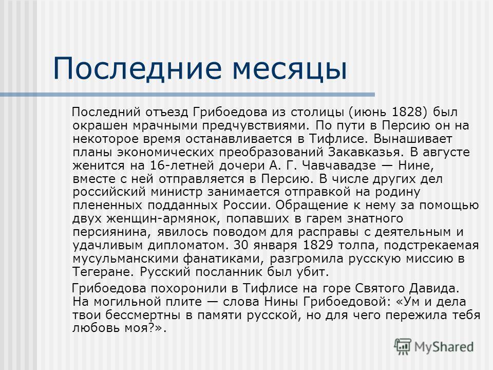 Последние месяцы Последний отъезд Грибоедова из столицы (июнь 1828) был окрашен мрачными предчувствиями. По пути в Персию он на некоторое время останавливается в Тифлисе. Вынашивает планы экономических преобразований Закавказья. В августе женится на