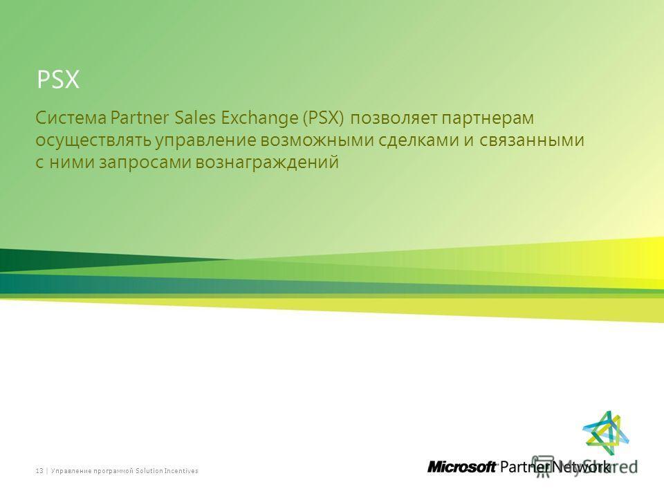 PSX Система Partner Sales Exchange (PSX) позволяет партнерам осуществлять управление возможными сделками и связанными с ними запросами вознаграждений 13 | Управление программой Solution Incentives