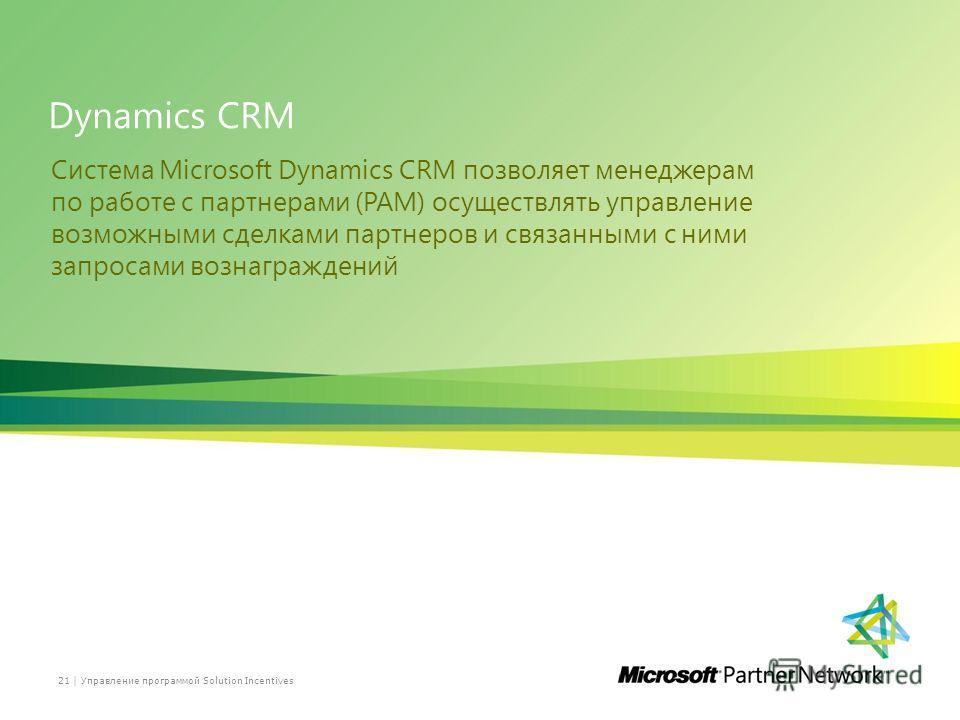 Dynamics CRM Система Microsoft Dynamics CRM позволяет менеджерам по работе с партнерами (PAM) осуществлять управление возможными сделками партнеров и связанными с ними запросами вознаграждений Управление программой Solution Incentives21 |