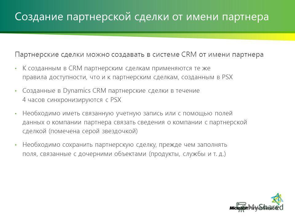 Создание партнерской сделки от имени партнера Партнерские сделки можно создавать в системе CRM от имени партнера К созданным в CRM партнерским сделкам применяются те же правила доступности, что и к партнерским сделкам, созданным в PSX Созданные в Dyn