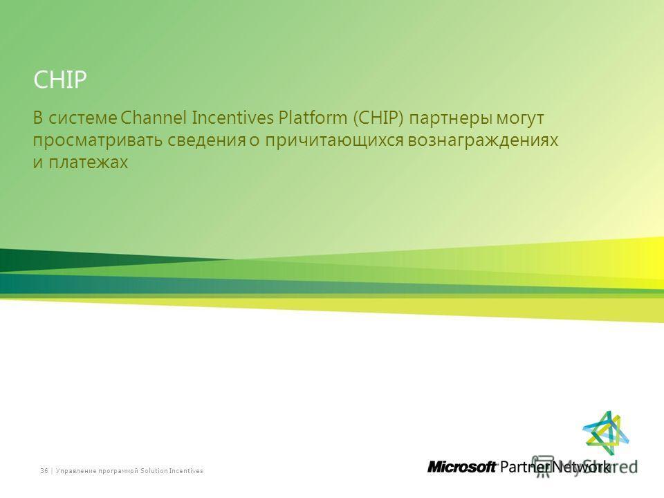 CHIP В системе Channel Incentives Platform (CHIP) партнеры могут просматривать сведения о причитающихся вознаграждениях и платежах Управление программой Solution Incentives36 |
