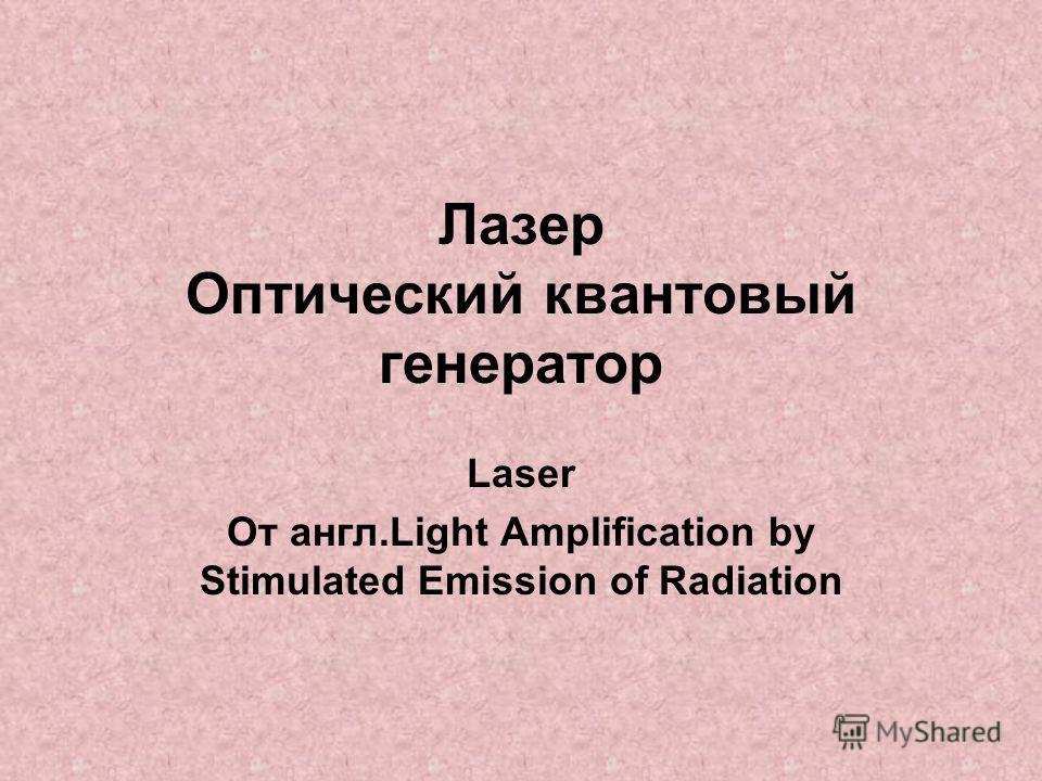 Лазер Оптический квантовый генератор Laser От англ.Light Amplification by Stimulated Emission of Radiation