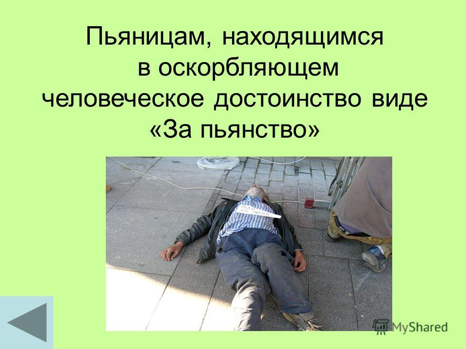 Пьяницам, находящимся в оскорбляющем человеческое достоинство виде «За пьянство»