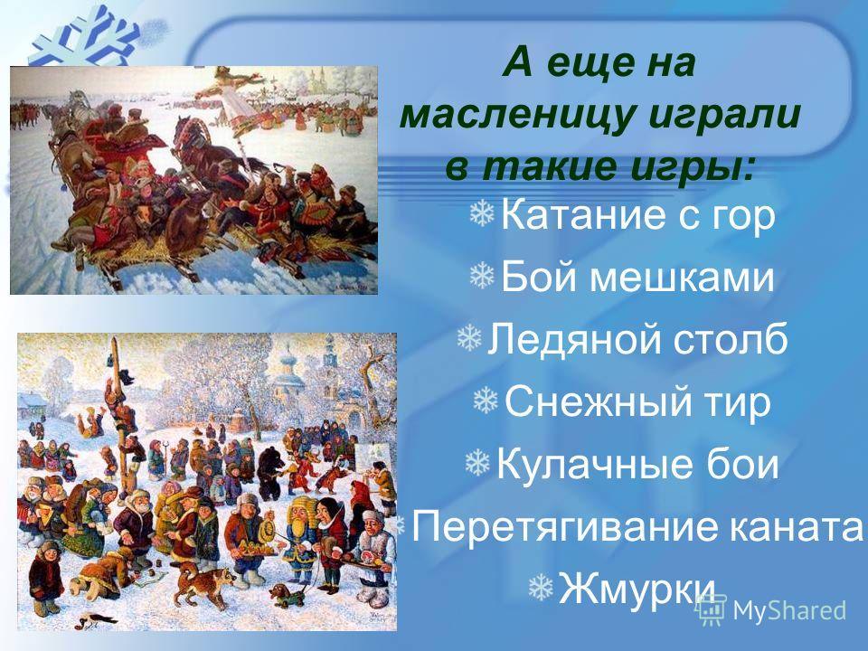 А еще на масленицу играли в такие игры: Катание с гор Бой мешками Ледяной столб Снежный тир Кулачные бои Перетягивание каната Жмурки