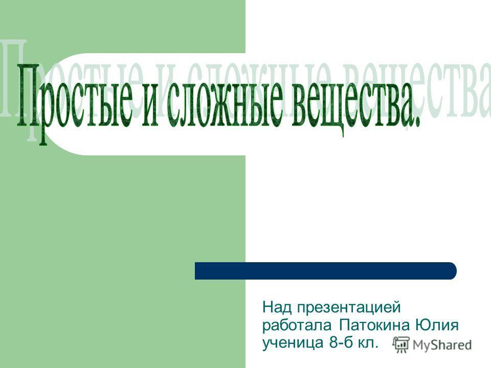 Над презентацией работала Патокина Юлия ученица 8-б кл.