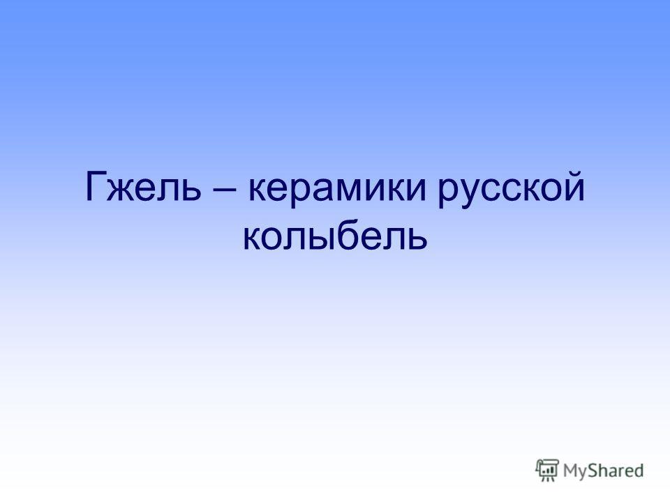 Гжель – керамики русской колыбель