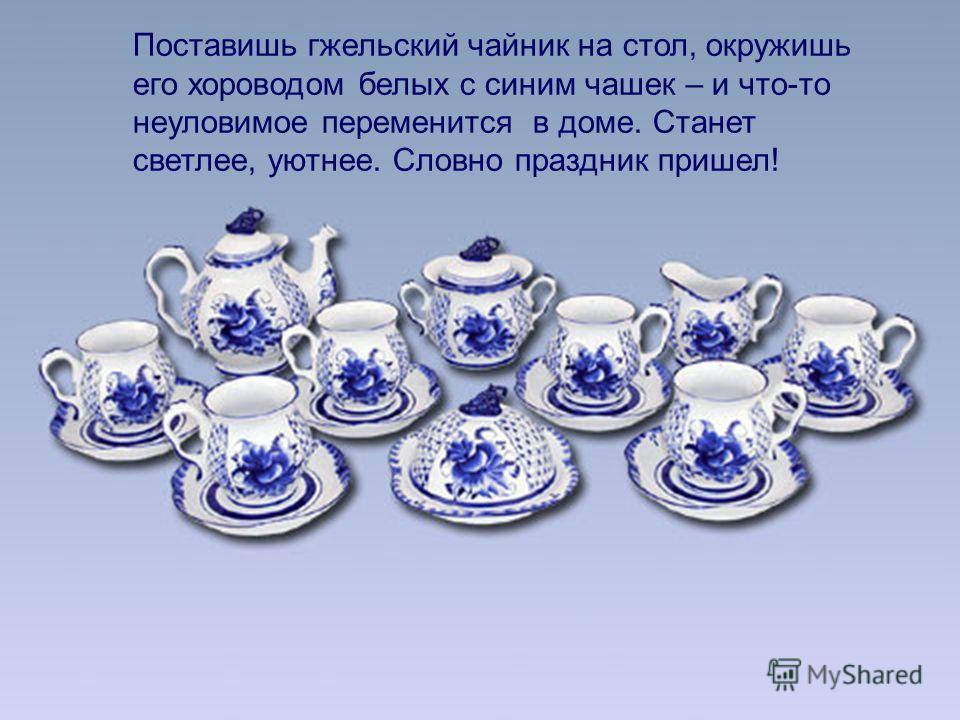 Поставишь гжельский чайник на стол, окружишь его хороводом белых с синим чашек – и что-то неуловимое переменится в доме. Станет светлее, уютнее. Словно праздник пришел!