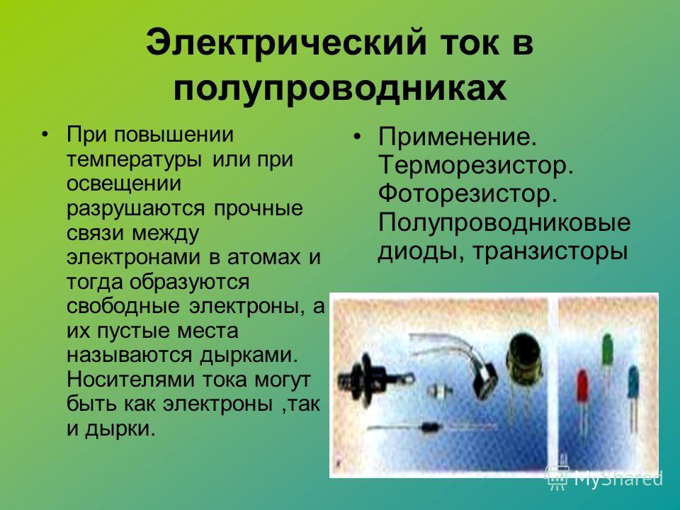 Электрический ток в полупроводниках При повышении температуры или при освещении разрушаются прочные связи между электронами в атомах и тогда образуются свободные электроны, а их пустые места называются дырками. Носителями тока могут быть как электрон