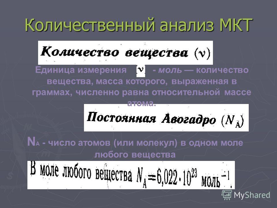 Количественный анализ МКТ Единица измерения - моль количество вещества, масса которого, выраженная в граммах, численно равна относительной массе атома. N А - число атомов (или молекул) в одном моле любого вещества