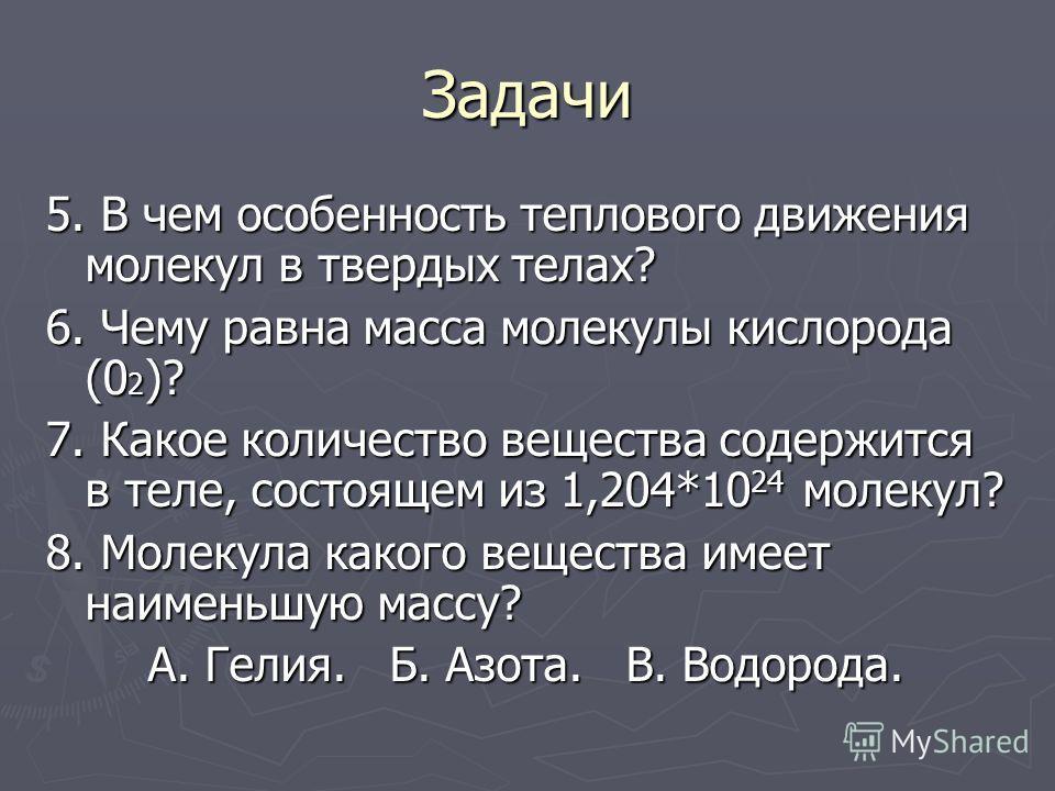 Задачи 5. В чем особенность теплового движения молекул в твердых телах? 6. Чему равна масса молекулы кислорода (0 2 )? 7. Какое количество вещества содержится в теле, состоящем из 1,204*10 24 молекул? 8. Молекула какого вещества имеет наименьшую масс