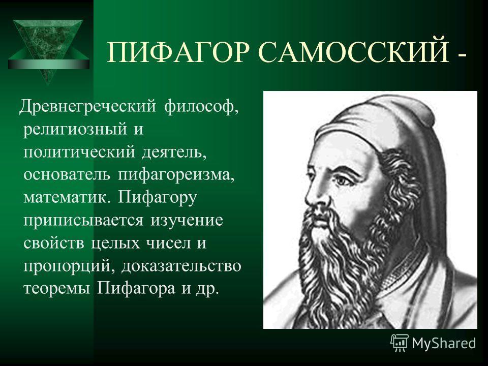 ПИФАГОР САМОССКИЙ - Древнегреческий философ, религиозный и политический деятель, основатель пифагореизма, математик. Пифагору приписывается изучение свойств целых чисел и пропорций, доказательство теоремы Пифагора и др.
