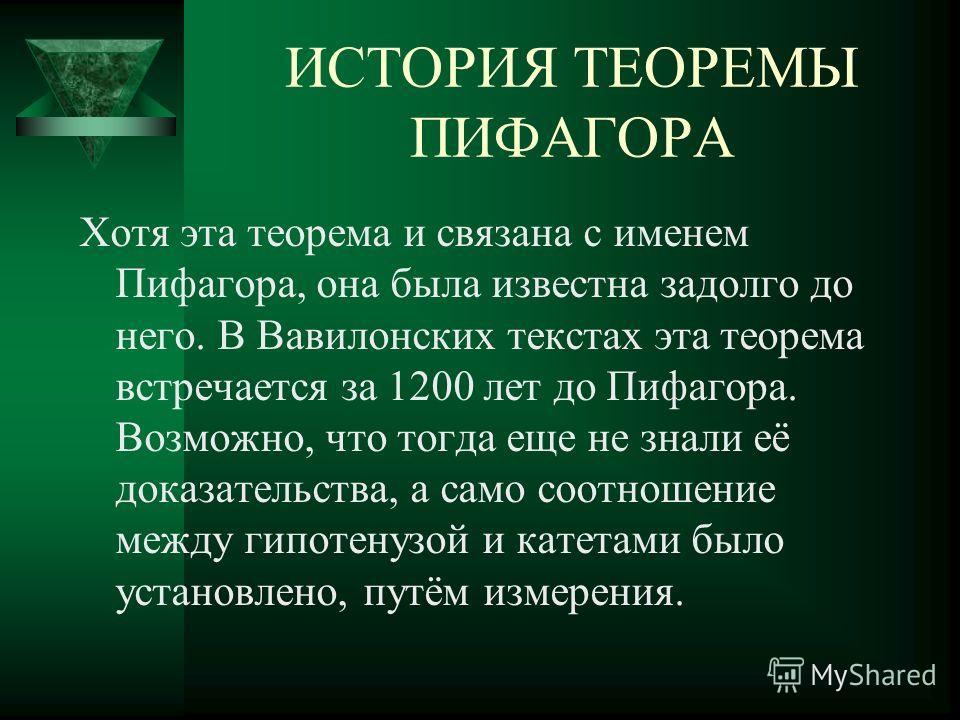 ИСТОРИЯ ТЕОРЕМЫ ПИФАГОРА Хотя эта теорема и связана с именем Пифагора, она была известна задолго до него. В Вавилонских текстах эта теорема встречается за 1200 лет до Пифагора. Возможно, что тогда еще не знали её доказательства, а само соотношение ме