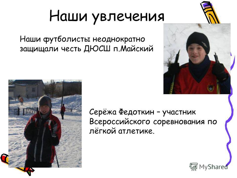 Наши футболисты неоднократно защищали честь ДЮСШ п.Майский Наши увлечения Серёжа Федоткин – участник Всероссийского соревнования по лёгкой атлетике.