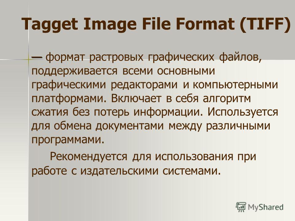 формат растровых графических файлов, поддерживается всеми основными графическими редакторами и компьютерными платформами. Включает в себя алгоритм сжатия без потерь информации. Используется для обмена документами между различными программами. Рекомен