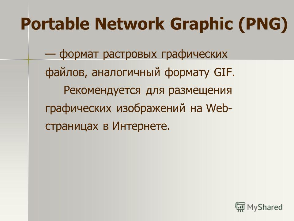 формат растровых графических файлов, аналогичный формату GIF. Рекомендуется для размещения графических изображений на Web- страницах в Интернете. Portable Network Graphic (PNG)