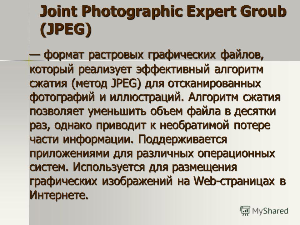 Joint Photographic Expert Groub (JPEG) формат растровых графических файлов, который реализует эффективный алгоритм сжатия (метод JPEG) для отсканированных фотографий и иллюстраций. Алгоритм сжатия позволяет уменьшить объем файла в десятки раз, однако