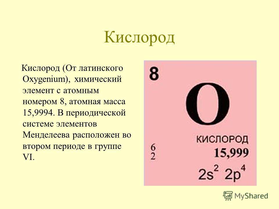 Кислород Кислород (От латинского Oхygenium), химический элемент с атомным номером 8, атомная масса 15,9994. В периодической системе элементов Менделеева расположен во втором периоде в группе VI.