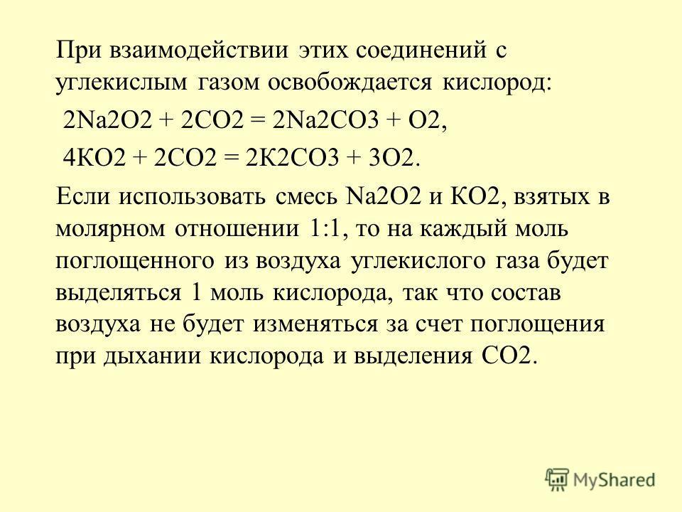 При взаимодействии этих соединений с углекислым газом освобождается кислород: 2Na2O2 + 2CO2 = 2Na2CO3 + O2, 4КО2 + 2СО2 = 2К2СО3 + 3О2. Если использовать смесь Na2O2 и КО2, взятых в молярном отношении 1:1, то на каждый моль поглощенного из воздуха уг