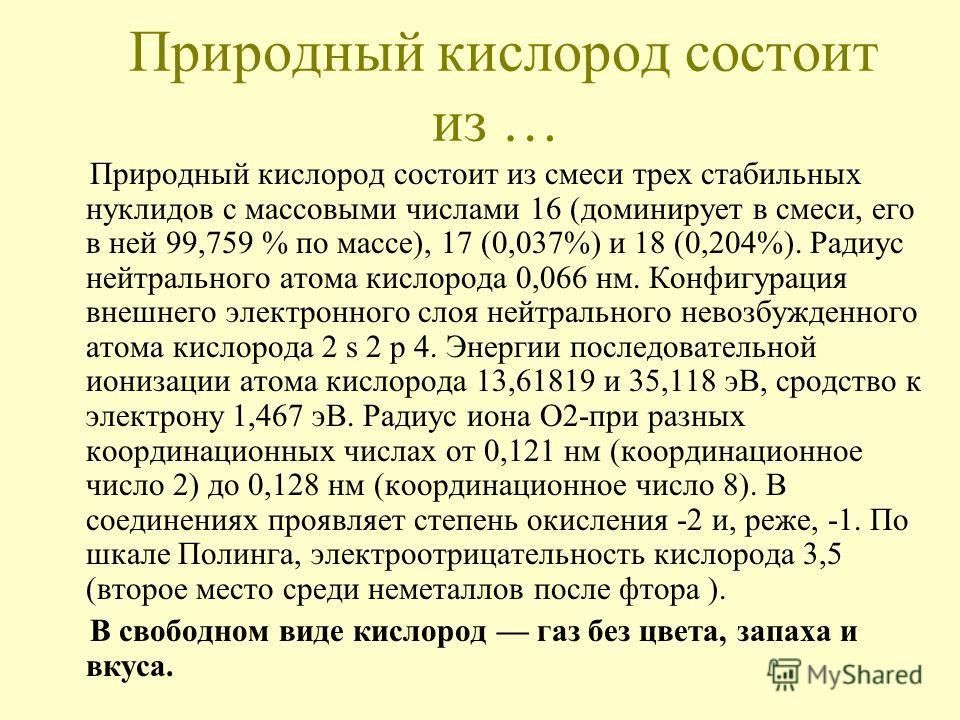 Природный кислород состоит из … Природный кислород состоит из смеси трех стабильных нуклидов с массовыми числами 16 (доминирует в смеси, его в ней 99,759 % по массе), 17 (0,037%) и 18 (0,204%). Радиус нейтрального атома кислорода 0,066 нм. Конфигурац