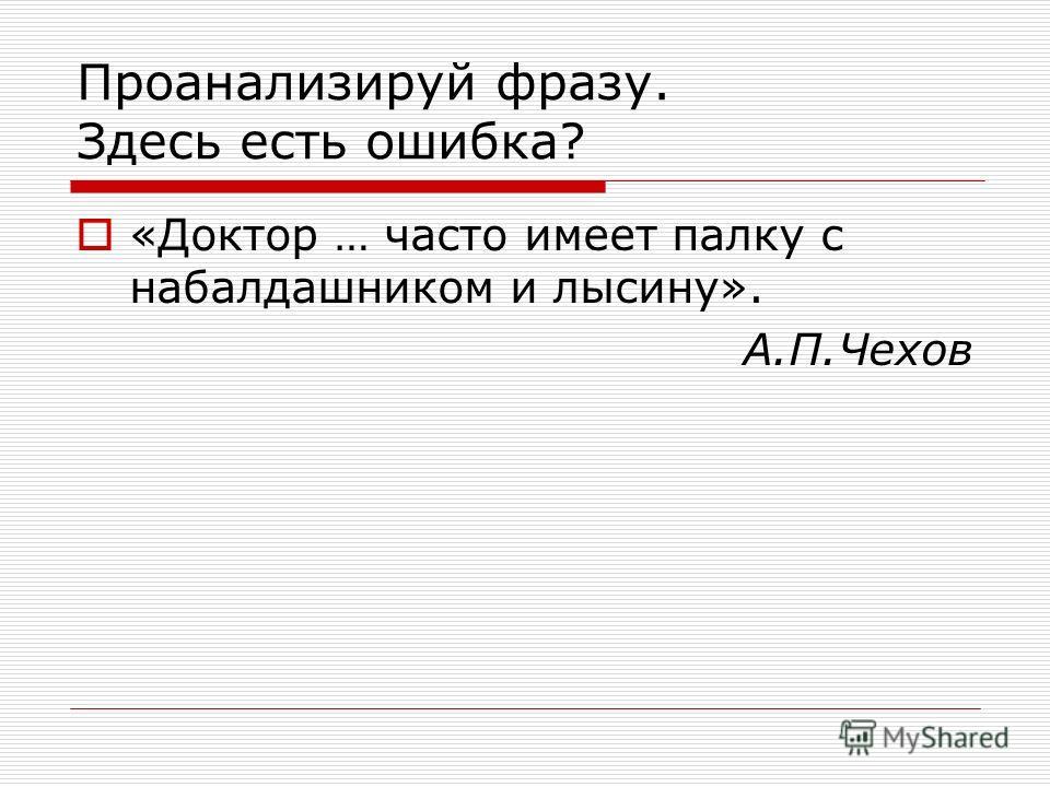 Проанализируй фразу. Здесь есть ошибка? «Доктор … часто имеет палку с набалдашником и лысину». А.П.Чехов