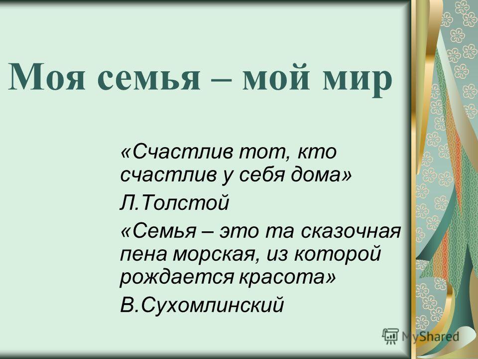 Моя семья – мой мир «Счастлив тот, кто счастлив у себя дома» Л.Толстой «Семья – это та сказочная пена морская, из которой рождается красота» В.Сухомлинский