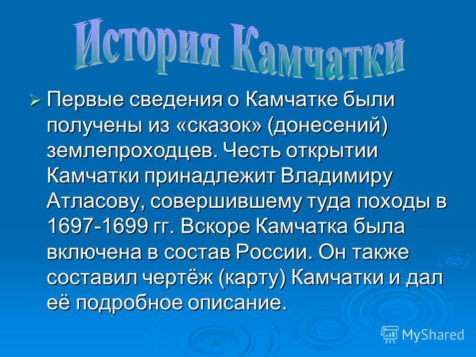 Первые сведения о Камчатке были получены из «сказок» (донесений) землепроходцев. Честь открытии Камчатки принадлежит Владимиру Атласову, совершившему туда походы в 1697-1699 гг. Вскоре Камчатка была включена в состав России. Он также составил чертёж