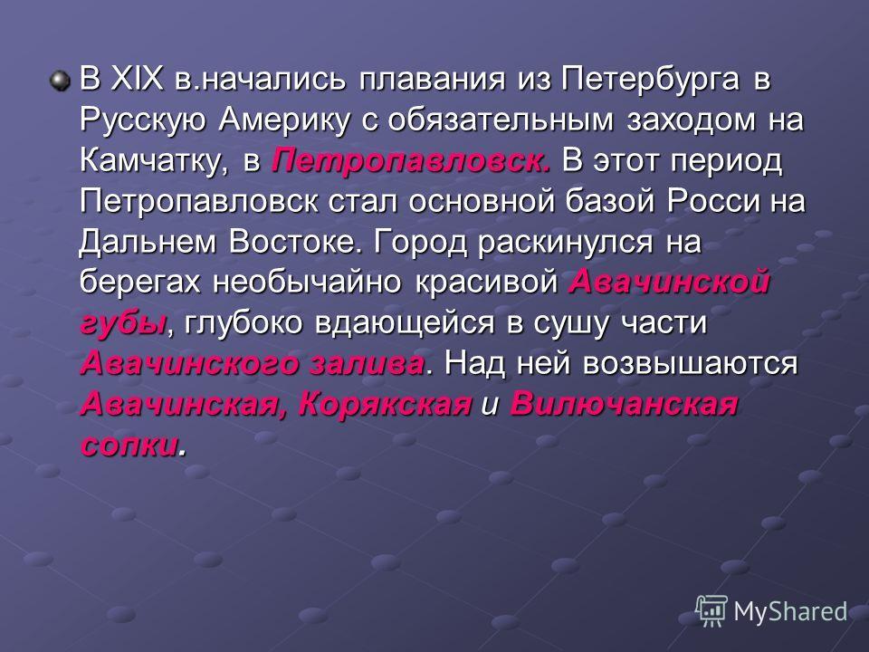 В ХIХ в.начались плавания из Петербурга в Русскую Америку с обязательным заходом на Камчатку, в Петропавловск. В этот период Петропавловск стал основной базой Росси на Дальнем Востоке. Город раскинулся на берегах необычайно красивой Авачинской губы,