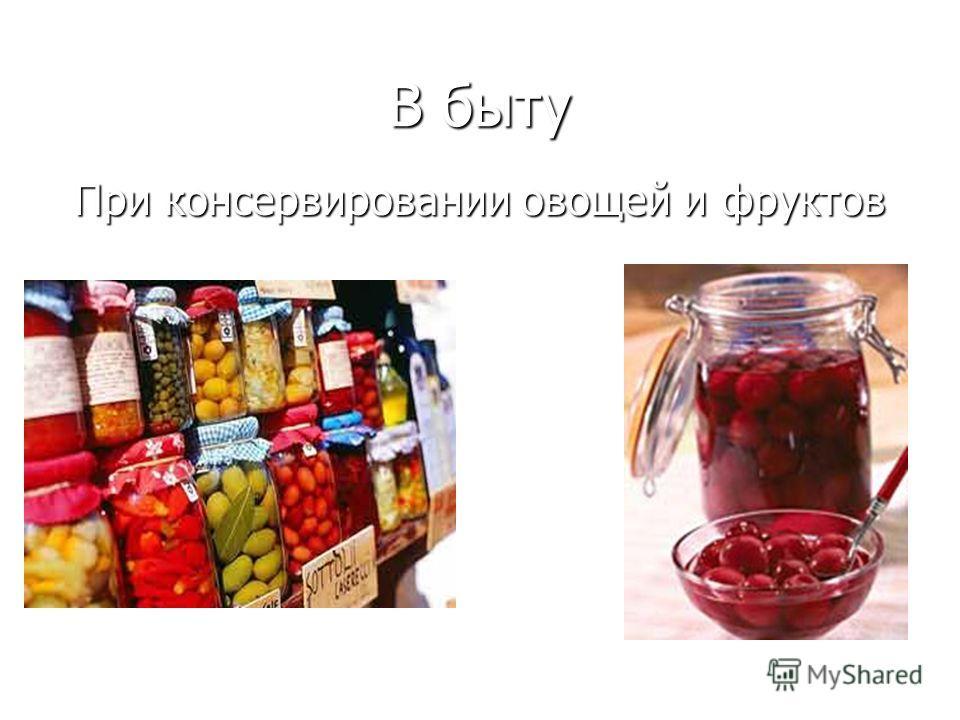 В быту В быту При консервировании овощей и фруктов