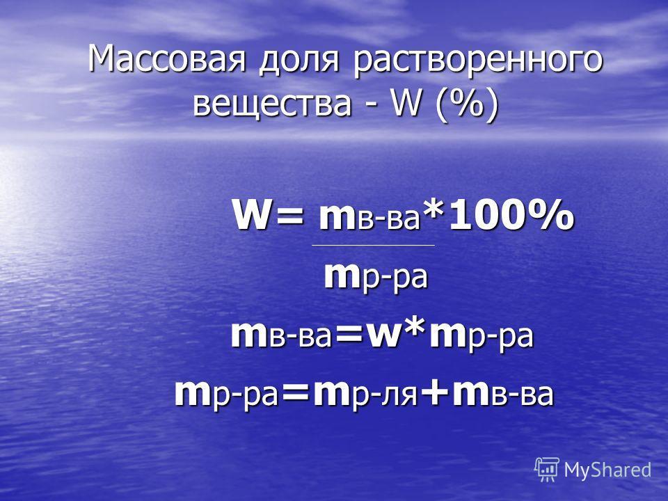 Массовая доля растворенного вещества - W (%) W= m в-ва *100% W= m в-ва *100% m р-ра m р-ра m в-ва =w*m р-ра m в-ва =w*m р-ра m р-ра =m р-ля +m в-ва m р-ра =m р-ля +m в-ва