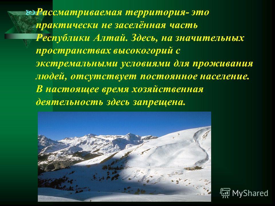 Рассматриваемая территория- это практически не заселённая часть Республики Алтай. Здесь, на значительных пространствах высокогорий с экстремальными условиями для проживания людей, отсутствует постоянное население. В настоящее время хозяйственная деят