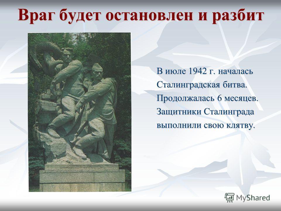 Враг будет остановлен и разбит В июле 1942 г. началась Сталинградская битва. Продолжалась 6 месяцев. Защитники Сталинграда выполнили свою клятву.