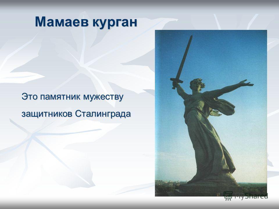 Мамаев курган Это памятник мужеству защитников Сталинграда