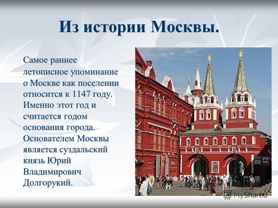 Из истории Москвы. Самое раннее летописное упоминание о Москве как поселении относится к 1147 году. Именно этот год и считается годом основания города. Основателем Москвы является суздальский князь Юрий Владимирович Долгорукий.
