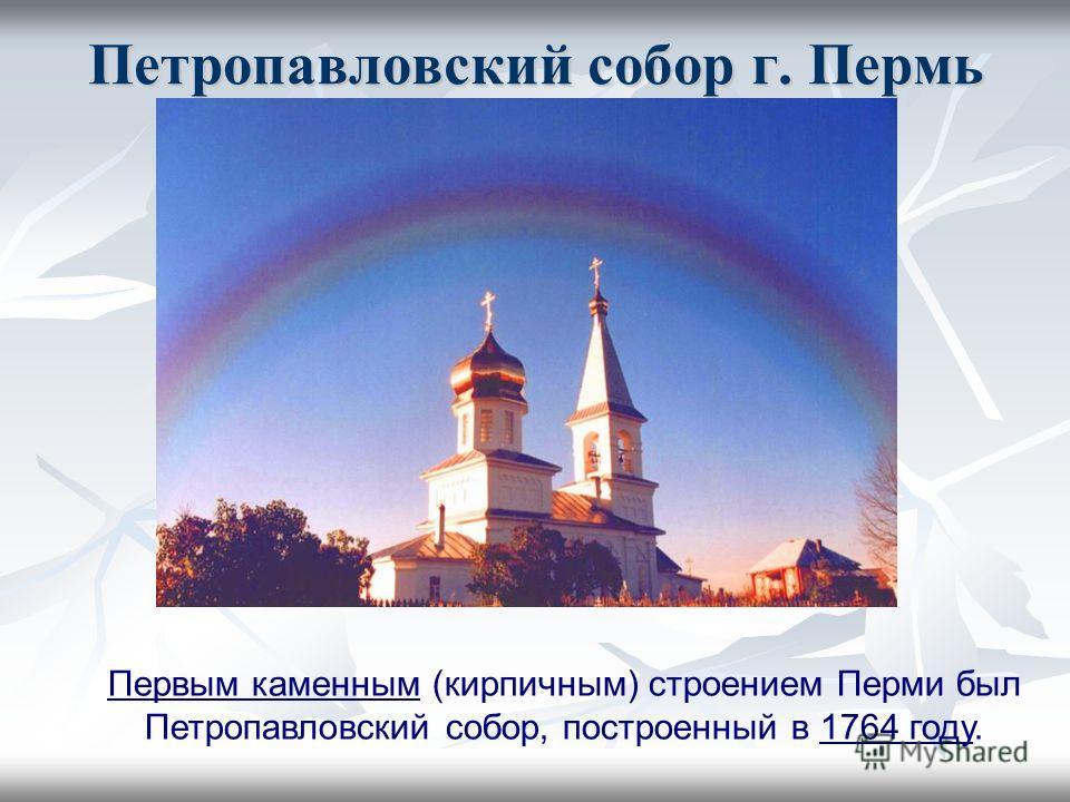 Петропавловский собор г. Пермь Первым каменным (кирпичным) строением Перми был Петропавловский собор, построенный в 1764 году.