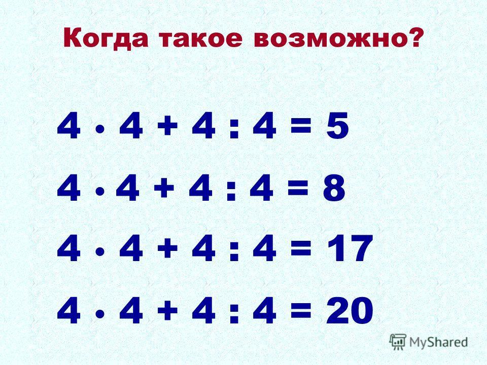 4 4 + 4 : 4 = 5 4 4 + 4 : 4 = 8 4 4 + 4 : 4 = 17 4 4 + 4 : 4 = 20 Когда такое возможно?