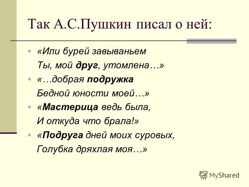 Так А.С.Пушкин писал о ней: «Или бурей завываньем Ты, мой друг, утомлена…» «…добрая подружка Бедной юности моей…» «Мастерица ведь была, И откуда что брала!» «Подруга дней моих суровых, Голубка дряхлая моя…»