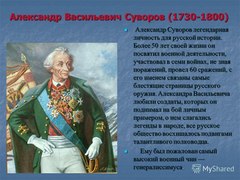 Александр Васильевич Суворов (1730-1800) Александр Суворов легендарная личность для русской истории. Более 50 лет своей жизни он посвятил военной деятельности, участвовал в семи войнах, не зная поражений, провел 60 сражений, с его именем связаны самы