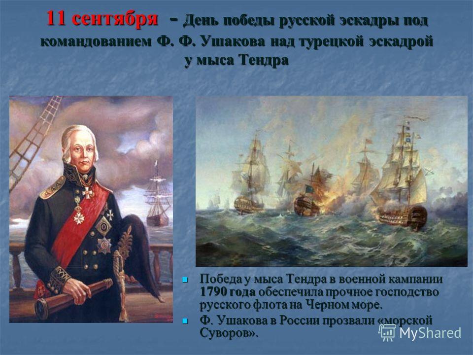 11 сентября - День победы русской эскадры под командованием Ф. Ф. Ушакова над турецкой эскадрой у мыса Тендра Победа у мыса Тендра в военной кампании 1790 года обеспечила прочное господство русского флота на Черном море. Победа у мыса Тендра в военно