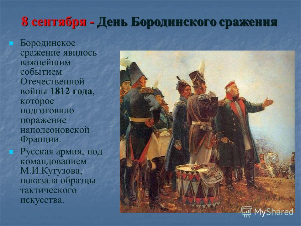 8 сентября - День Бородинского сражения Бородинское сражение явилось важнейшим событием Отечественной войны 1812 года, которое подготовило поражение наполеоновской Франции. Русская армия, под командованием М.И.Кутузова, показала образцы тактического