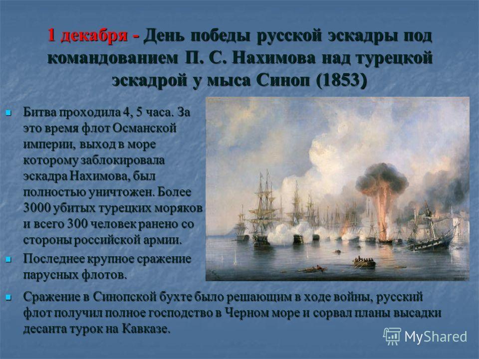 1 декабря - День победы русской эскадры под командованием П. С. Нахимова над турецкой эскадрой у мыса Синоп (1853 ) Битва проходила 4, 5 часа. За это время флот Османской империи, выход в море которому заблокировала эскадра Нахимова, был полностью ун
