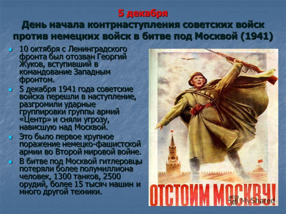 5 декабря День начала контрнаступления советских войск против немецких войск в битве под Москвой (1941) 10 октября с Ленинградского фронта был отозван Георгий Жуков, вступивший в командование Западным фронтом. 10 октября с Ленинградского фронта был о