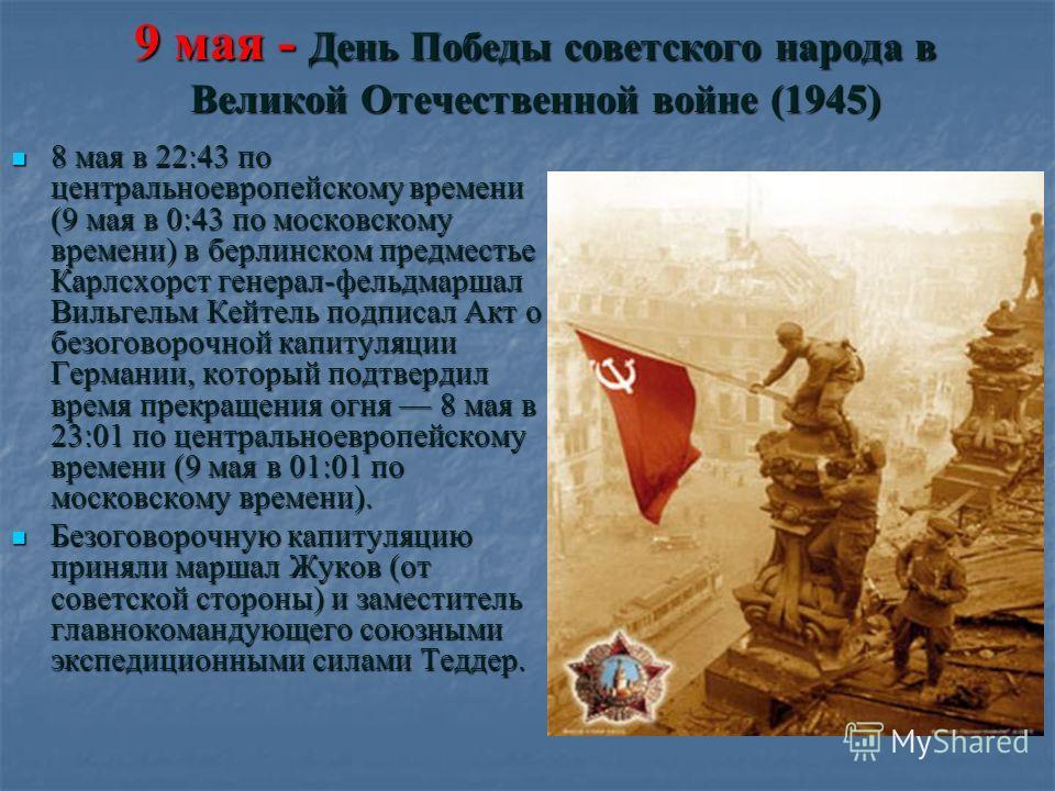9 мая - День Победы советского народа в Великой Отечественной войне (1945) 8 мая в 22:43 по центральноевропейскому времени (9 мая в 0:43 по московскому времени) в берлинском предместье Карлсхорст генерал-фельдмаршал Вильгельм Кейтель подписал Акт о б
